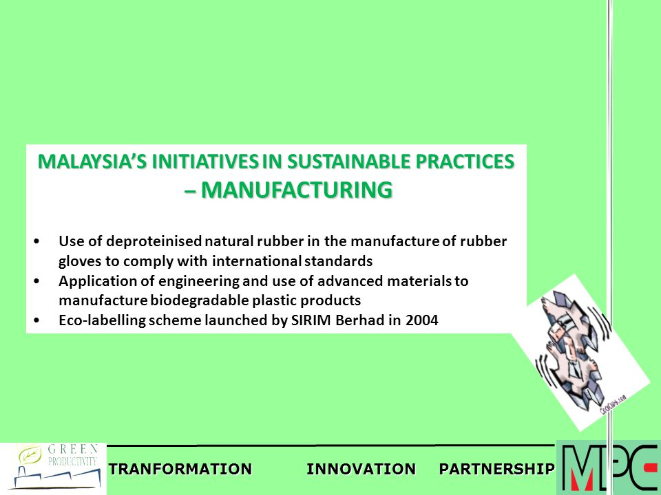 TRANFORMATIONINNOVATIONPARTNERSHIP MALAYSIAS INITIATIVES IN SUSTAINABLE PRACTICES – MANUFACTURING Use of deproteinised natural rubber in the manufactu