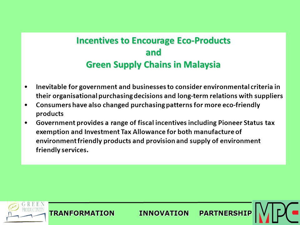 TRANFORMATIONINNOVATIONPARTNERSHIP Incentives to Encourage Eco-Products and Green Supply Chains in Malaysia Inevitable for government and businesses t