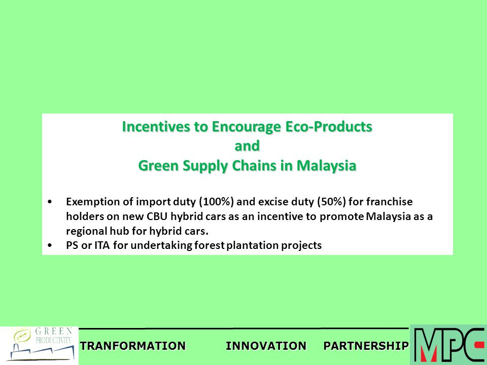 TRANFORMATIONINNOVATIONPARTNERSHIP Incentives to Encourage Eco-Products and Green Supply Chains in Malaysia Exemption of import duty (100%) and excise