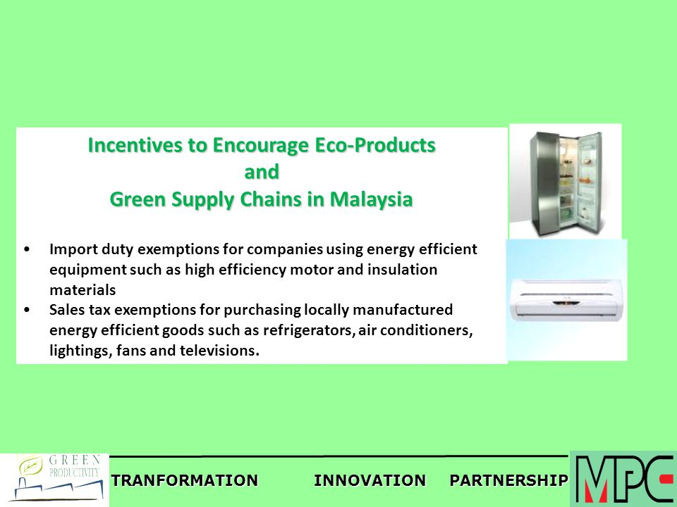 TRANFORMATIONINNOVATIONPARTNERSHIP Incentives to Encourage Eco-Products and Green Supply Chains in Malaysia Import duty exemptions for companies using