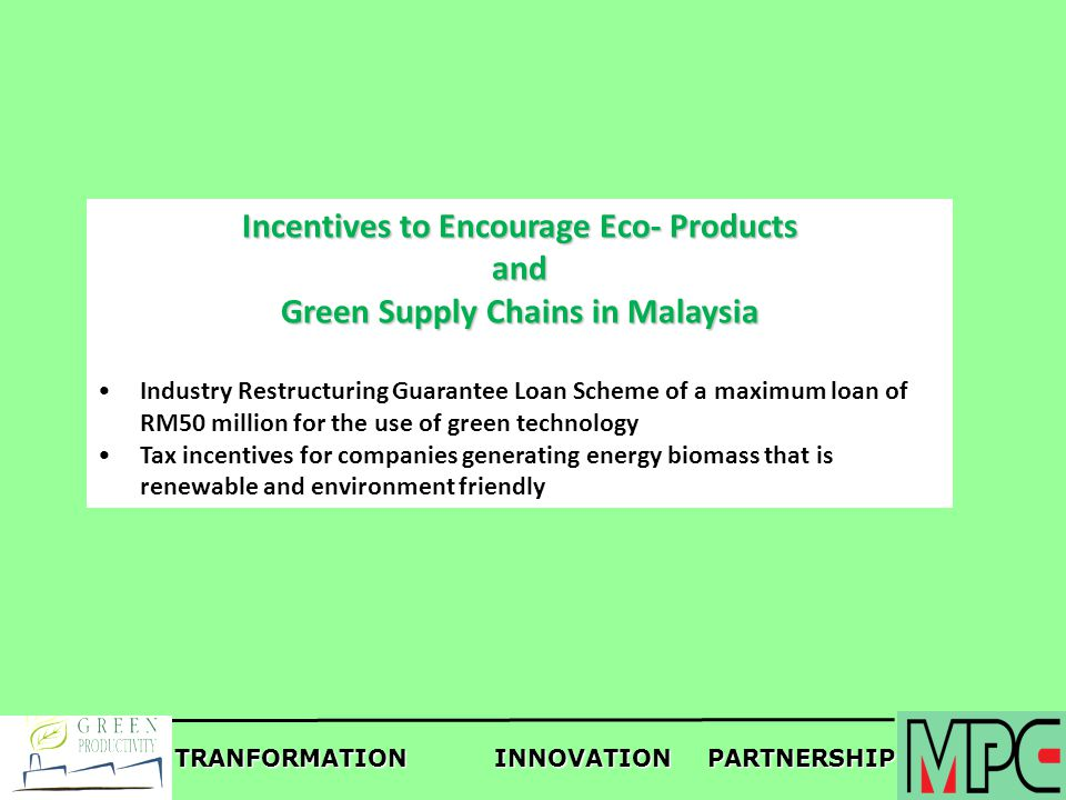TRANFORMATIONINNOVATIONPARTNERSHIP Incentives to Encourage Eco- Products and Green Supply Chains in Malaysia Industry Restructuring Guarantee Loan Sch