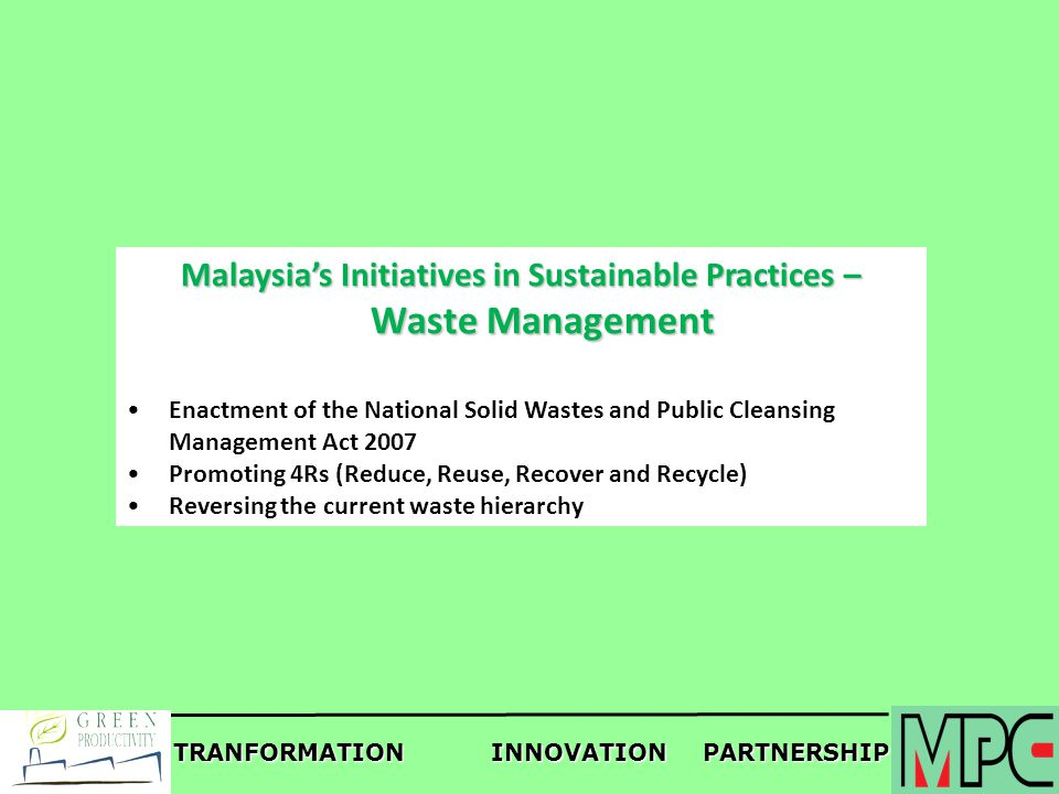 TRANFORMATIONINNOVATIONPARTNERSHIP Malaysias Initiatives in Sustainable Practices – Waste Management Enactment of the National Solid Wastes and Public