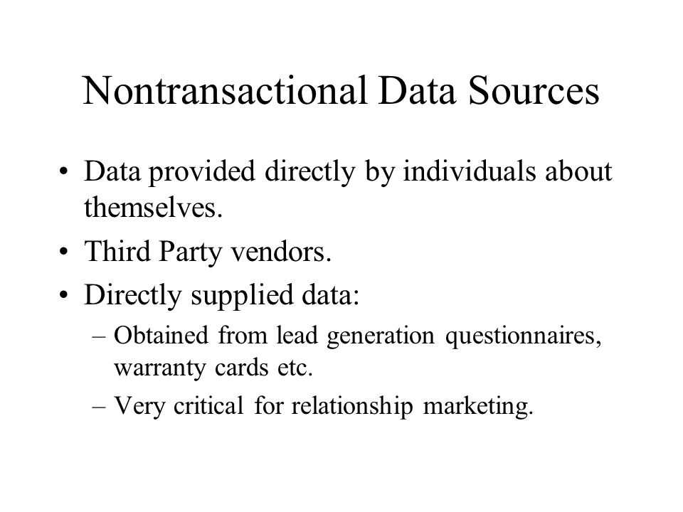 Nontransactional Data Sources Data provided directly by individuals about themselves. Third Party vendors. Directly supplied data: –Obtained from lead