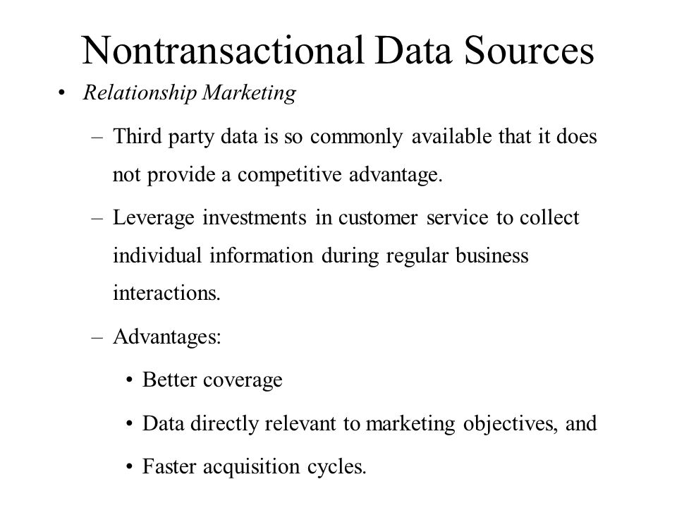 Nontransactional Data Sources Relationship Marketing –Third party data is so commonly available that it does not provide a competitive advantage. –Lev