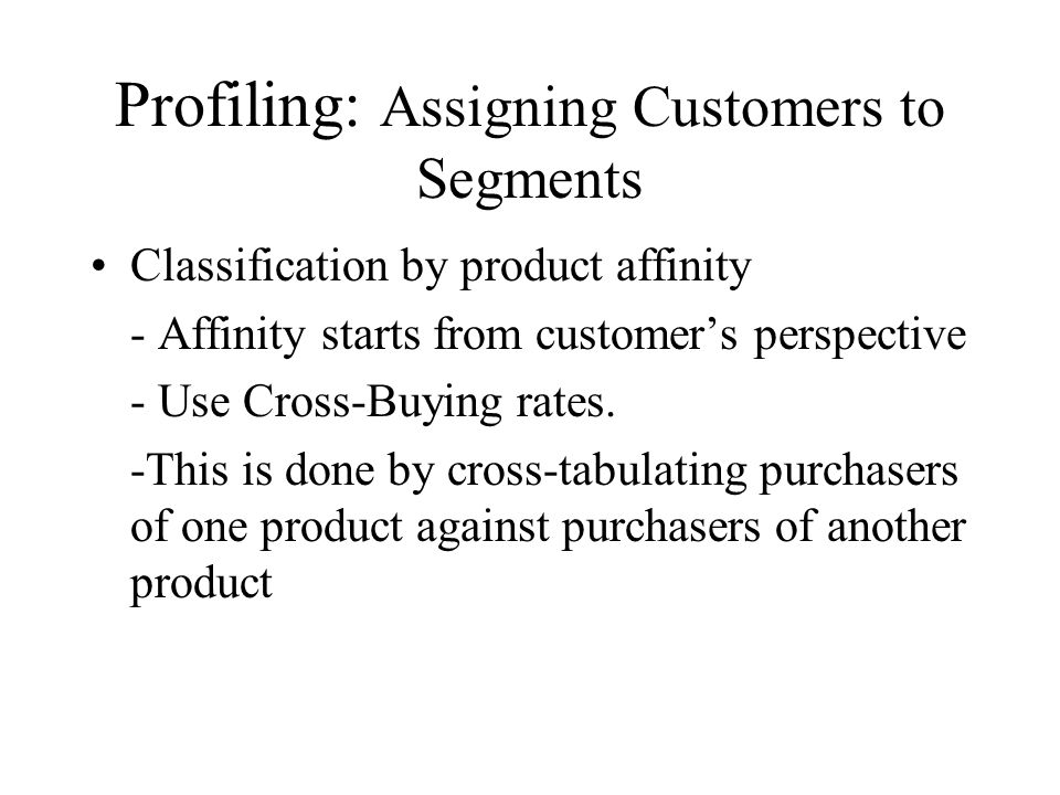 Profiling: Assigning Customers to Segments Classification by product affinity - Affinity starts from customers perspective - Use Cross-Buying rates. -