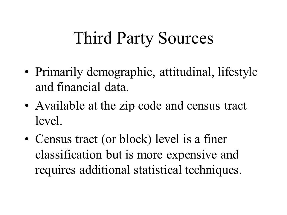 Third Party Sources Primarily demographic, attitudinal, lifestyle and financial data. Available at the zip code and census tract level. Census tract (