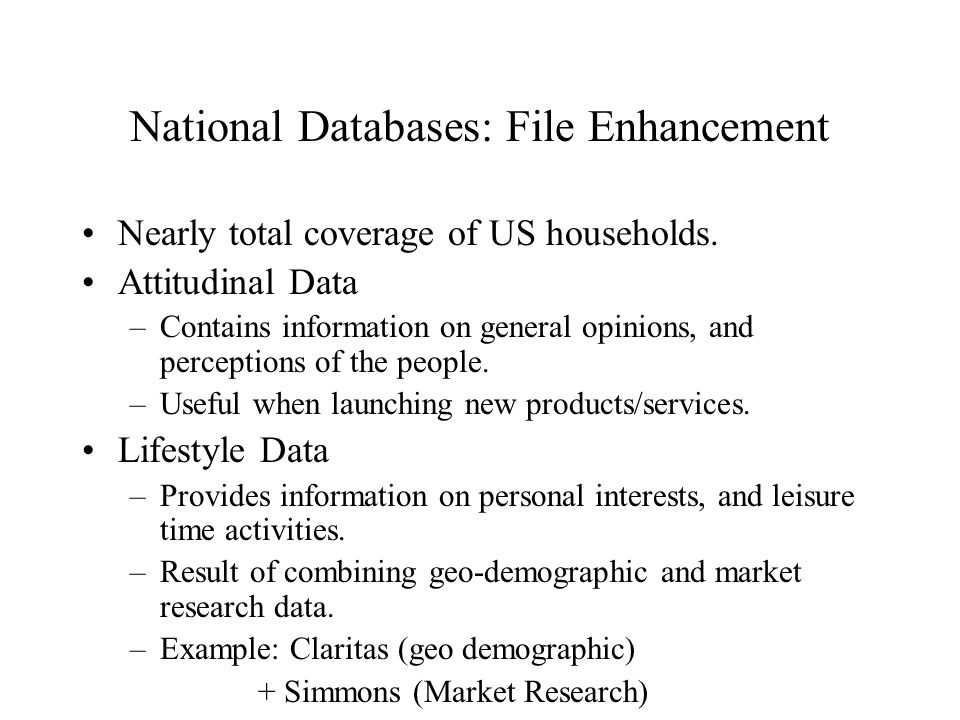 National Databases: File Enhancement Nearly total coverage of US households. Attitudinal Data –Contains information on general opinions, and perceptio