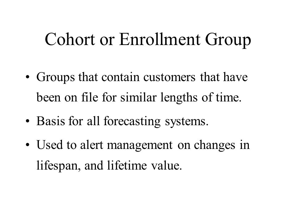 Cohort or Enrollment Group Groups that contain customers that have been on file for similar lengths of time. Basis for all forecasting systems. Used t