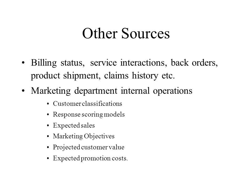 Other Sources Billing status, service interactions, back orders, product shipment, claims history etc. Marketing department internal operations Custom