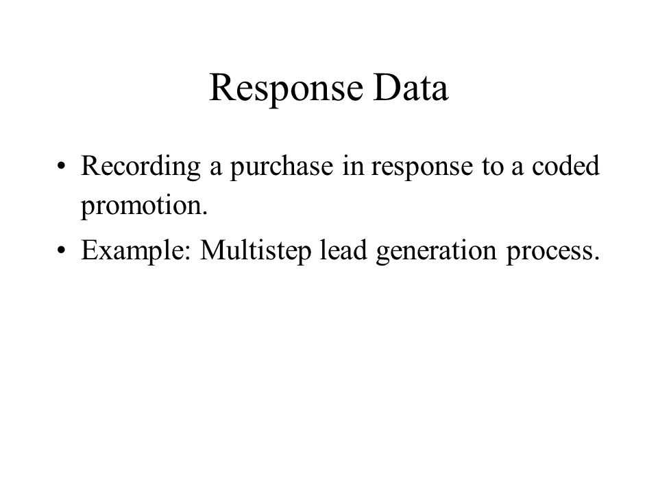 Response Data Recording a purchase in response to a coded promotion. Example: Multistep lead generation process.