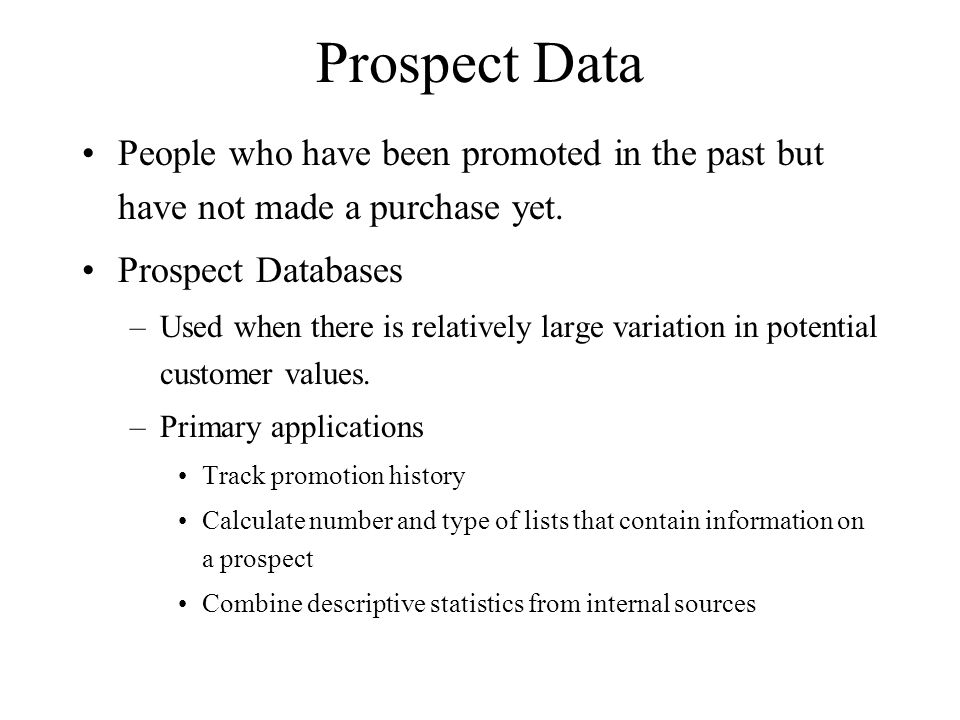Prospect Data People who have been promoted in the past but have not made a purchase yet. Prospect Databases –Used when there is relatively large vari