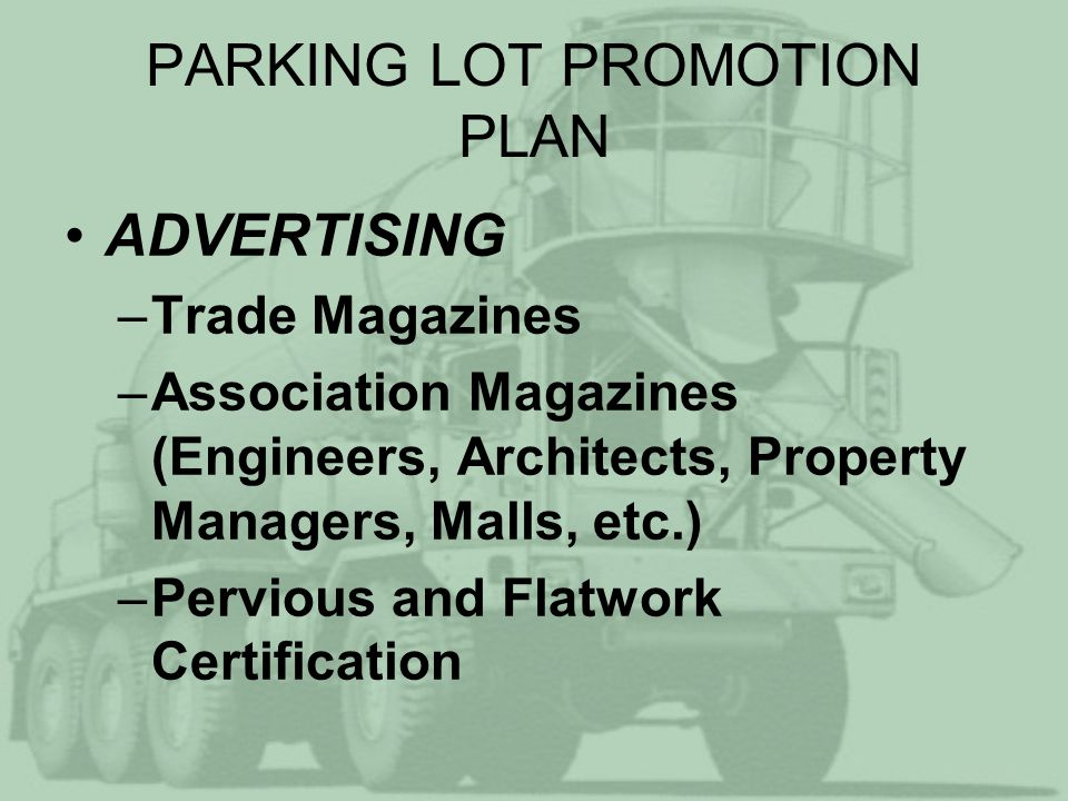 PARKING LOT PROMOTION PLAN ADVERTISING –Trade Magazines –Association Magazines (Engineers, Architects, Property Managers, Malls, etc.) –Pervious and Flatwork Certification