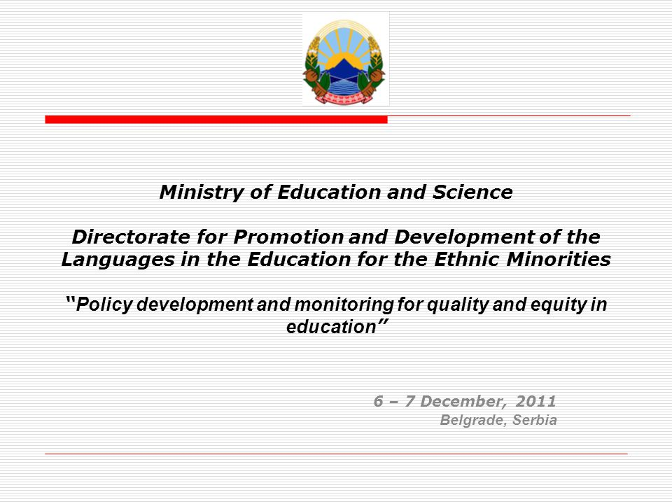 Republic of Macedonia Ministry of Education and Science Directorate for Promotion and Development of the Languages in the Education for the Ethnic Minorities Content of the presentation General for the directorate; Reforms in the educational system; Policies and affirmative actions in the educational system for the members of the communities; Strategy for integrated educational system; Collecting data on ethnic base; How we measure the effectives of this policies.