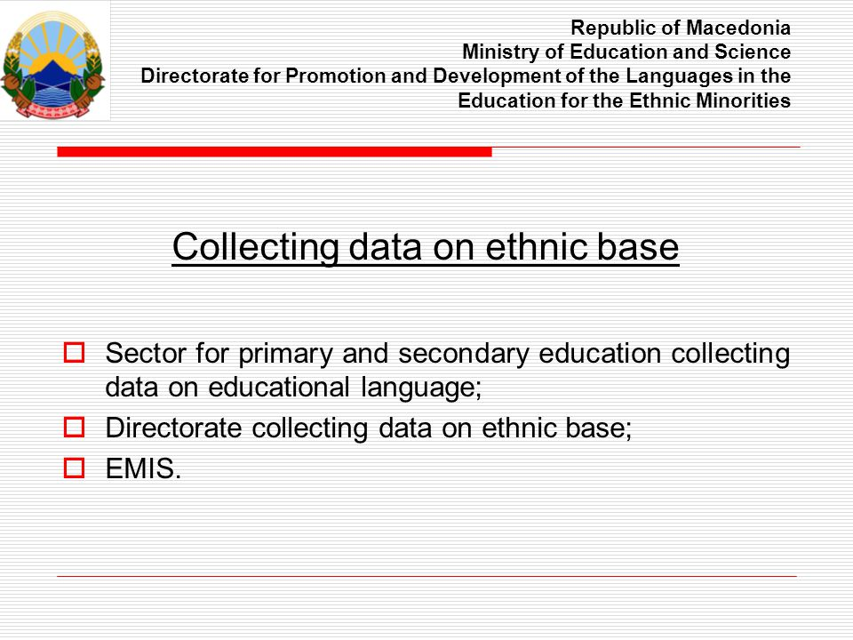 Republic of Macedonia Ministry of Education and Science Directorate for Promotion and Development of the Languages in the Education for the Ethnic Minorities Collecting data on ethnic base Sector for primary and secondary education collecting data on educational language; Directorate collecting data on ethnic base; EMIS.