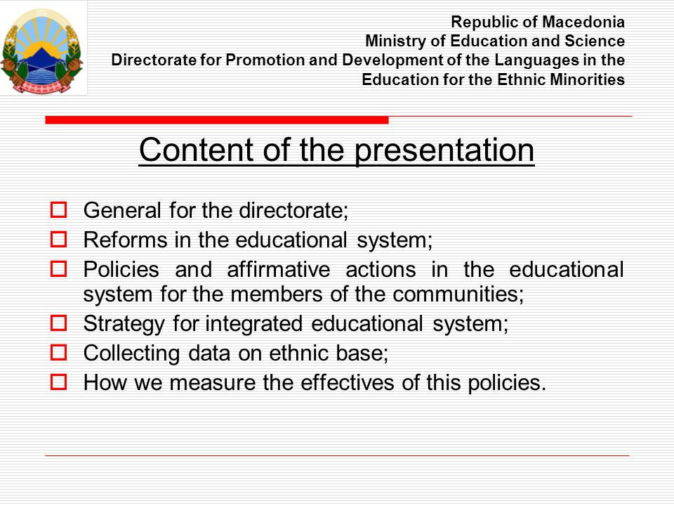 Republic of Macedonia Ministry of Education and Science Directorate for Promotion and Development of the Languages in the Education for the Ethnic Minorities General for the directorate Established in 2002, fully equipped in 2005 year; Two units – Unit for languages and unit for children s rights and promoting the values of peace and tolerance; Takes care about the implementation of the constitutional and law obligations for education on mother tongue for the member of the communities; Together with the Pedagogical department is responsible for securing textbooks in the languages for the members of the communities;
