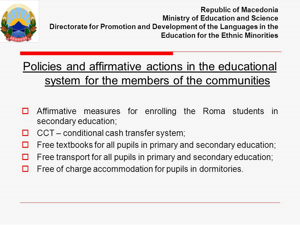 Republic of Macedonia Ministry of Education and Science Directorate for Promotion and Development of the Languages in the Education for the Ethnic Minorities Policies and affirmative actions in the educational system for the members of the communities Affirmative measures for enrolling the Roma students in secondary education; CCT – conditional cash transfer system; Free textbooks for all pupils in primary and secondary education; Free transport for all pupils in primary and secondary education; Free of charge accommodation for pupils in dormitories.