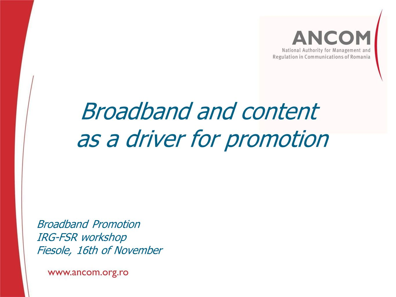 Broadband and content as a driver for promotion Broadband Promotion IRG-FSR workshop Fiesole, 16th of November