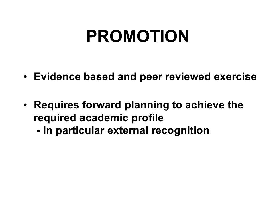 PROMOTION Evidence based and peer reviewed exercise Requires forward planning to achieve the required academic profile - in particular external recogn