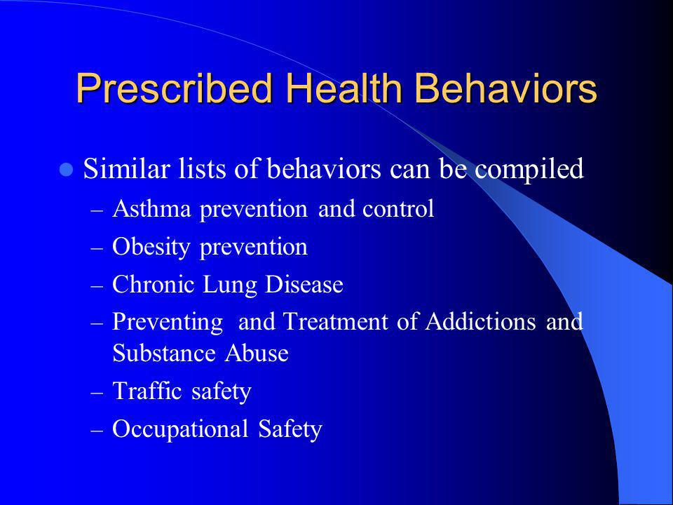 Prescribed Health Behaviors Similar lists of behaviors can be compiled – Asthma prevention and control – Obesity prevention – Chronic Lung Disease – P