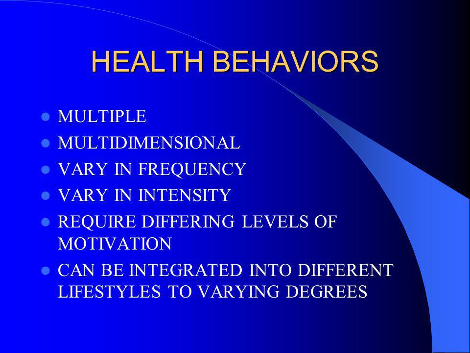 HEALTH BEHAVIORS MULTIPLE MULTIDIMENSIONAL VARY IN FREQUENCY VARY IN INTENSITY REQUIRE DIFFERING LEVELS OF MOTIVATION CAN BE INTEGRATED INTO DIFFERENT