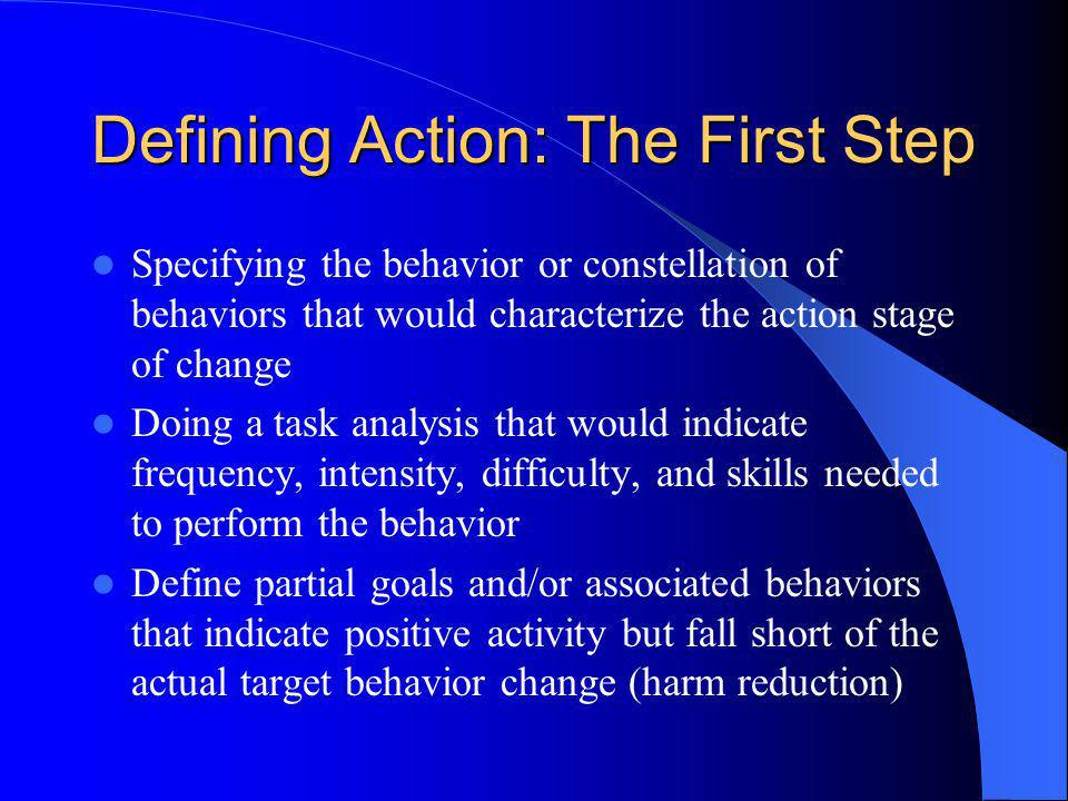 Defining Action: The First Step Specifying the behavior or constellation of behaviors that would characterize the action stage of change Doing a task