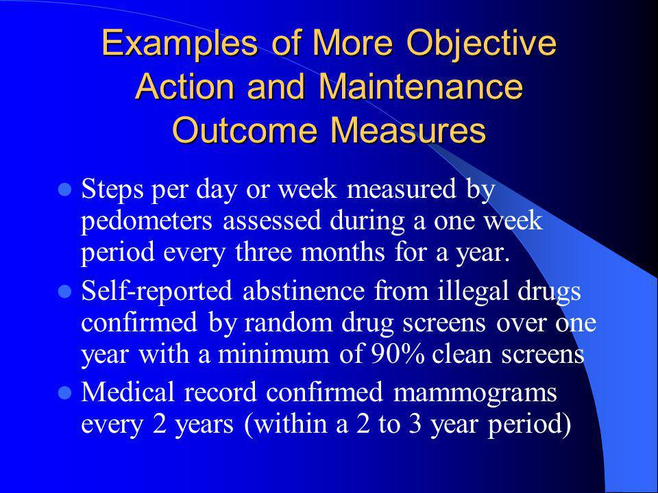 Examples of More Objective Action and Maintenance Outcome Measures Steps per day or week measured by pedometers assessed during a one week period ever