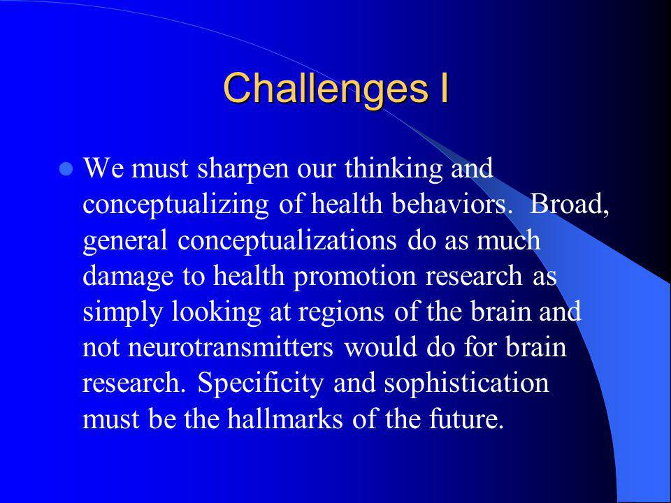 Challenges I We must sharpen our thinking and conceptualizing of health behaviors. Broad, general conceptualizations do as much damage to health promo