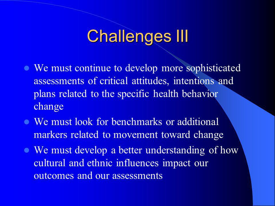 Challenges III We must continue to develop more sophisticated assessments of critical attitudes, intentions and plans related to the specific health b