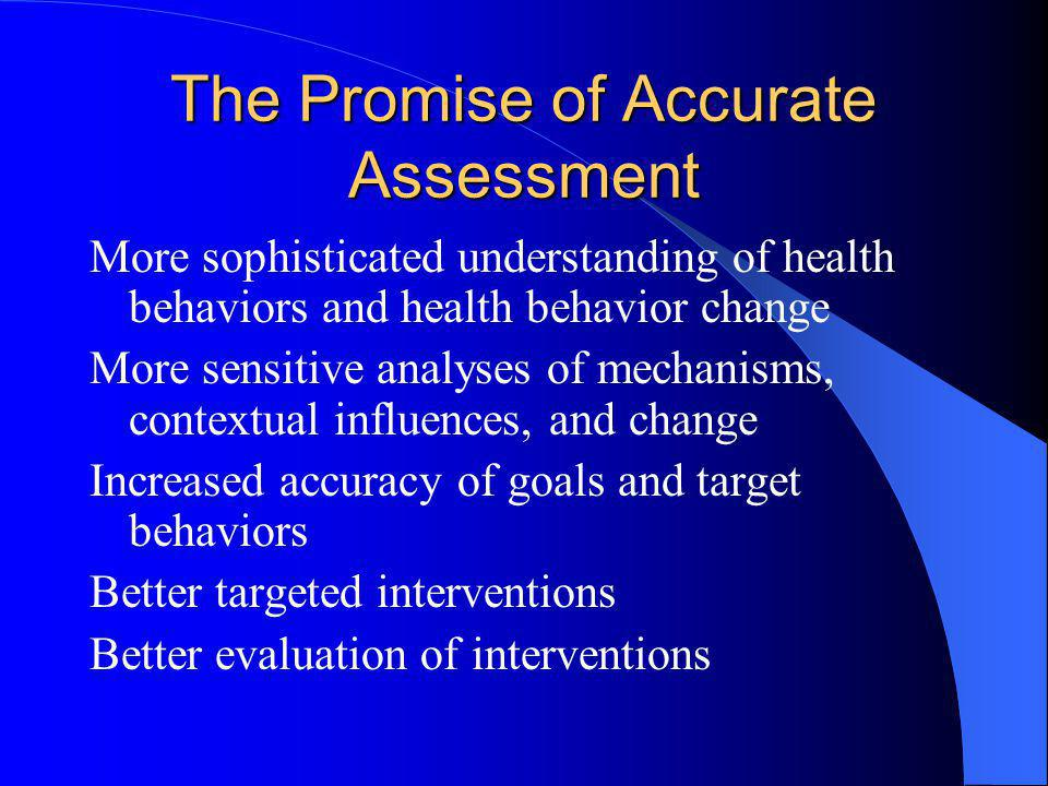 The Promise of Accurate Assessment More sophisticated understanding of health behaviors and health behavior change More sensitive analyses of mechanis