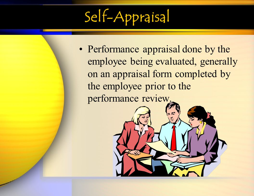 Self-Appraisal Performance appraisal done by the employee being evaluated, generally on an appraisal form completed by the employee prior to the perfo