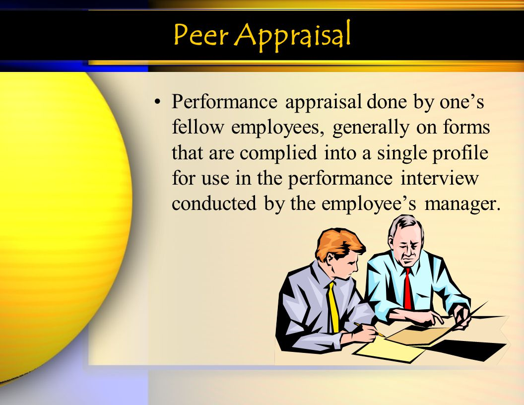 Peer Appraisal Performance appraisal done by ones fellow employees, generally on forms that are complied into a single profile for use in the performa