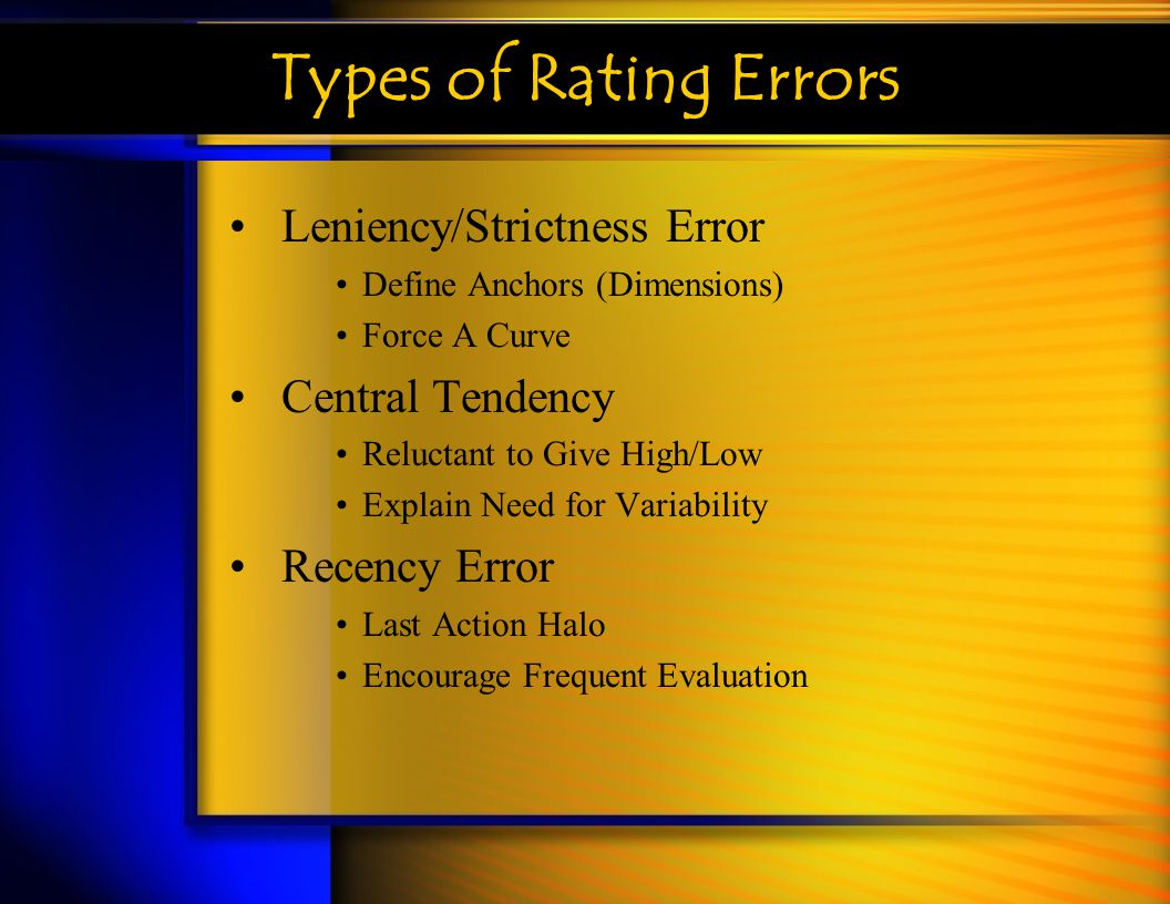 Types of Rating Errors Leniency/Strictness Error Define Anchors (Dimensions) Force A Curve Central Tendency Reluctant to Give High/Low Explain Need fo