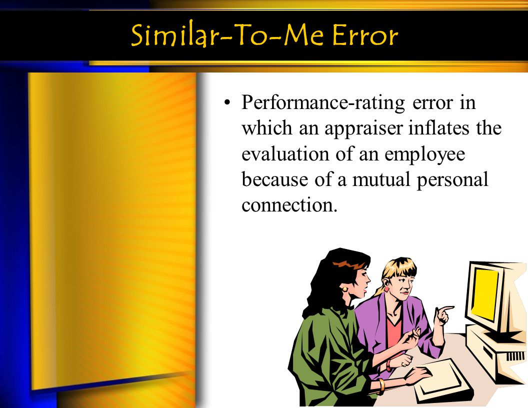 Similar-To-Me Error Performance-rating error in which an appraiser inflates the evaluation of an employee because of a mutual personal connection.