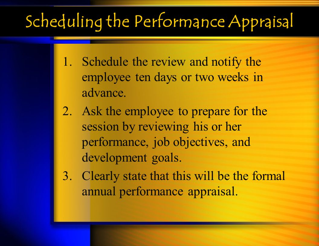 Scheduling the Performance Appraisal 1.Schedule the review and notify the employee ten days or two weeks in advance. 2.Ask the employee to prepare for