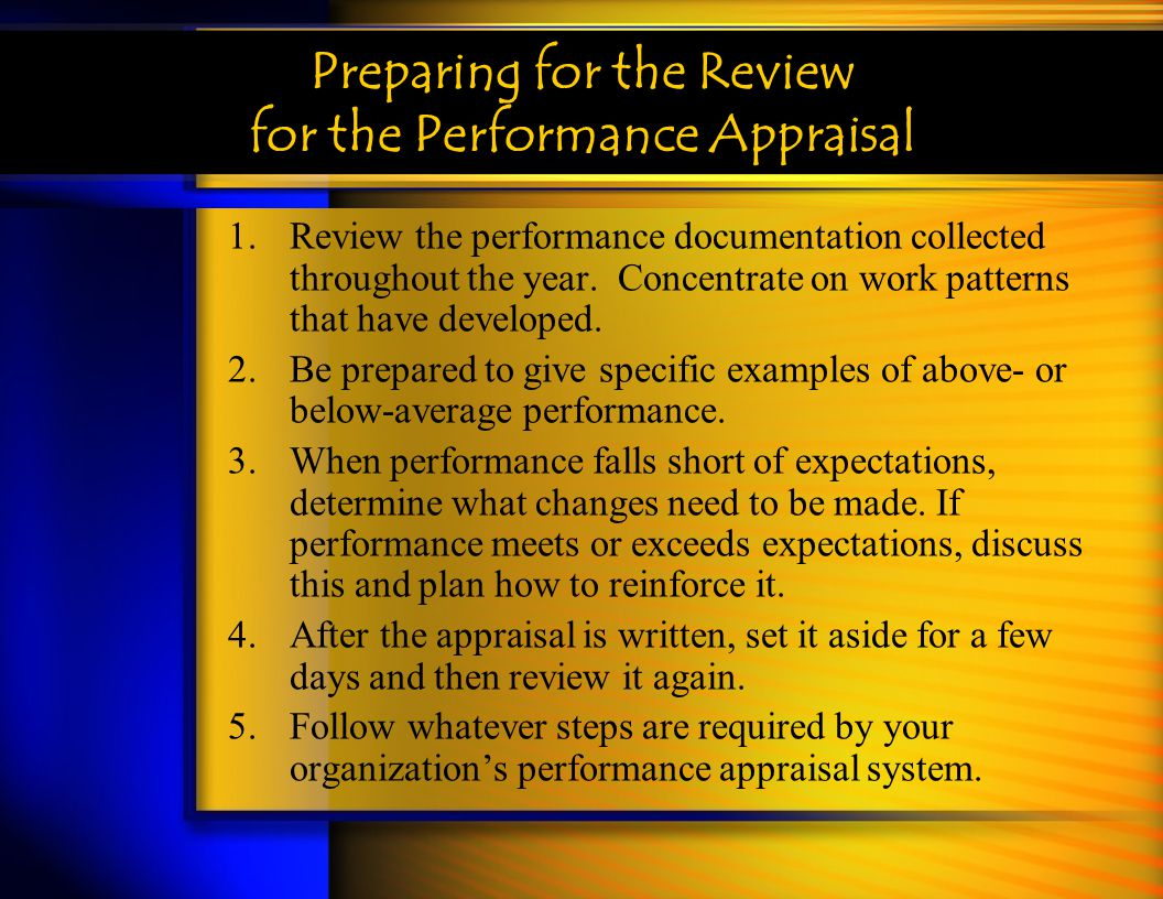 Preparing for the Review for the Performance Appraisal 1.Review the performance documentation collected throughout the year. Concentrate on work patte
