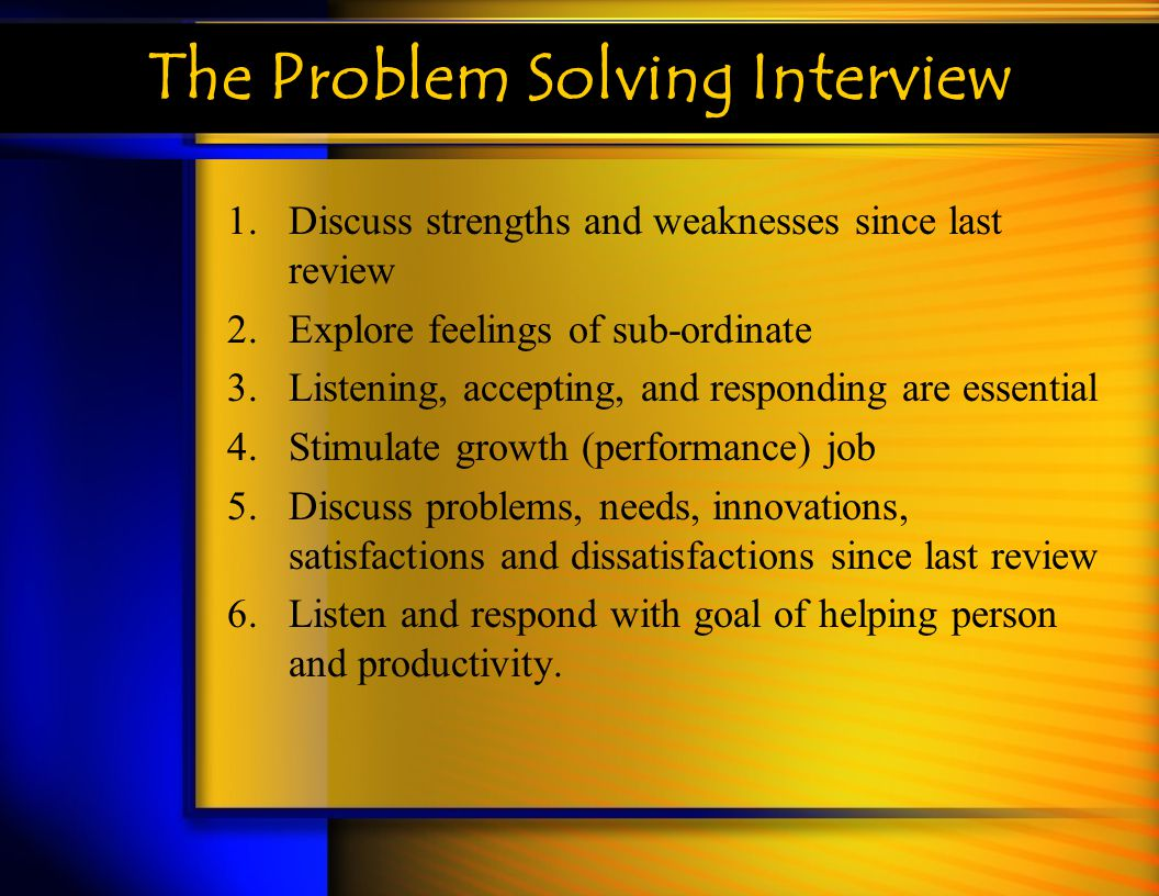 The Problem Solving Interview 1.Discuss strengths and weaknesses since last review 2.Explore feelings of sub-ordinate 3.Listening, accepting, and resp