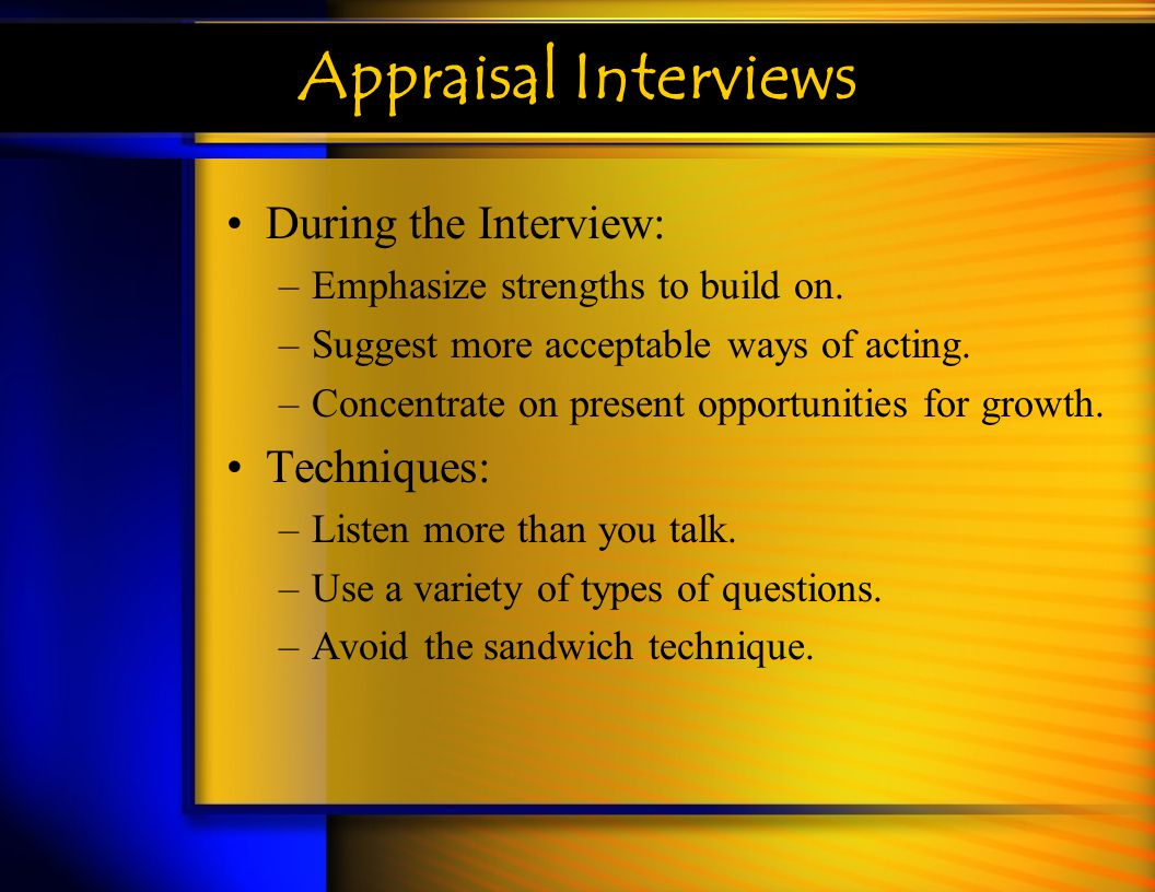 Appraisal Interviews During the Interview: –Emphasize strengths to build on. –Suggest more acceptable ways of acting. –Concentrate on present opportun