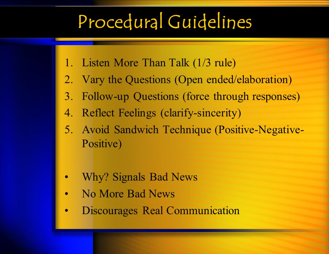Procedural Guidelines 1.Listen More Than Talk (1/3 rule) 2.Vary the Questions (Open ended/elaboration) 3.Follow-up Questions (force through responses)