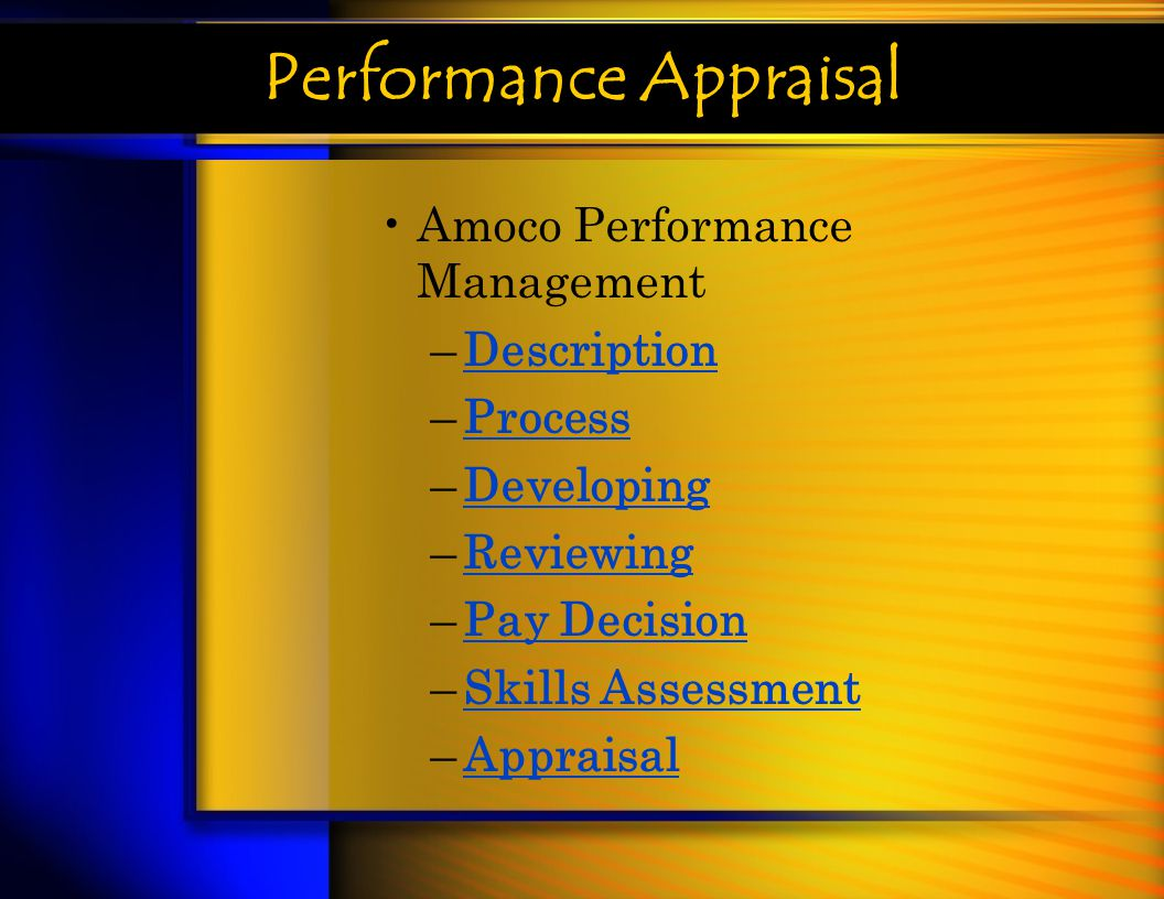Performance Appraisal Amoco Performance Management –DescriptionDescription –ProcessProcess –DevelopingDeveloping –ReviewingReviewing –Pay DecisionPay