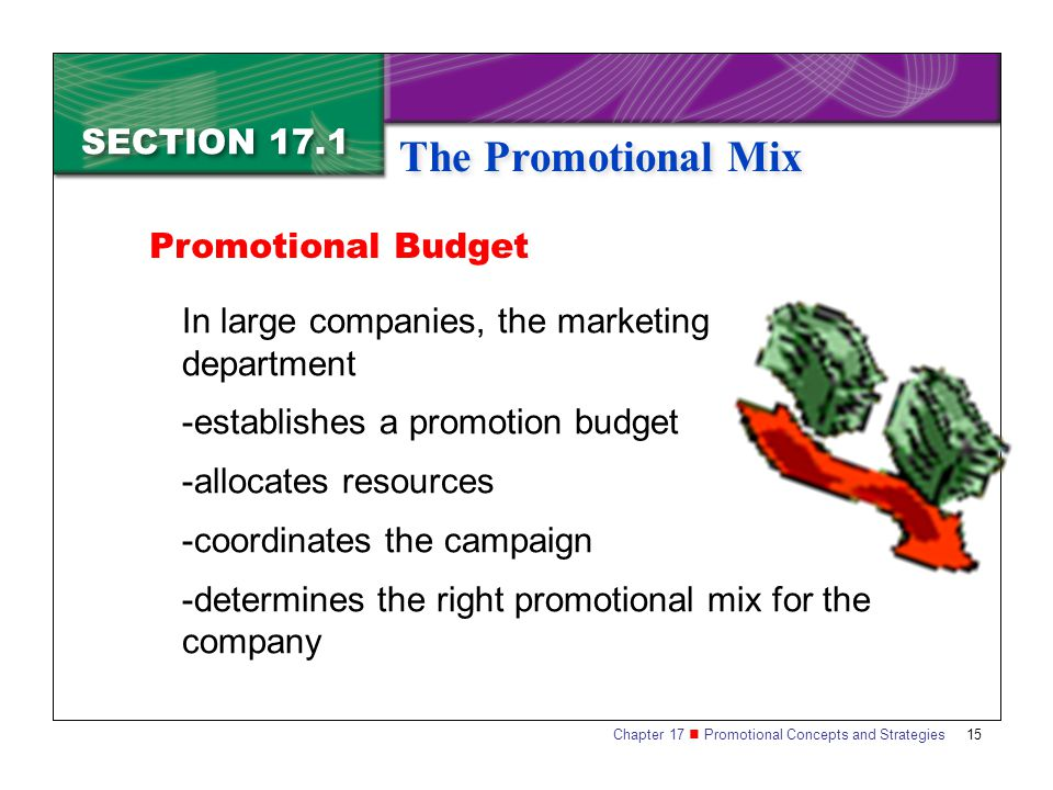 Chapter 17 Promotional Concepts and Strategies SECTION 17.1 The Promotional Mix 15 SECTION 17.1 The Promotional Mix In large companies, the marketing department -establishes a promotion budget -allocates resources -coordinates the campaign -determines the right promotional mix for the company Promotional Budget