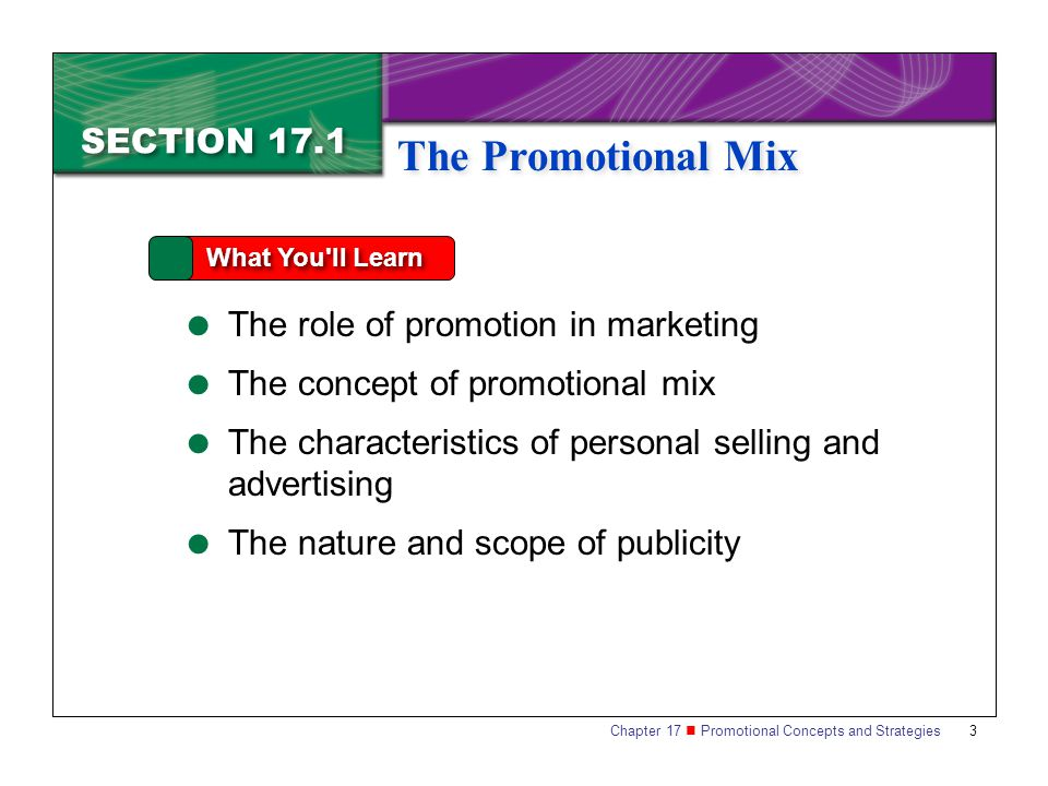 Chapter 17 Promotional Concepts and Strategies SECTION 17.1 The Promotional Mix 3 SECTION 17.1 What You ll Learn The role of promotion in marketing The concept of promotional mix The characteristics of personal selling and advertising The nature and scope of publicity The Promotional Mix