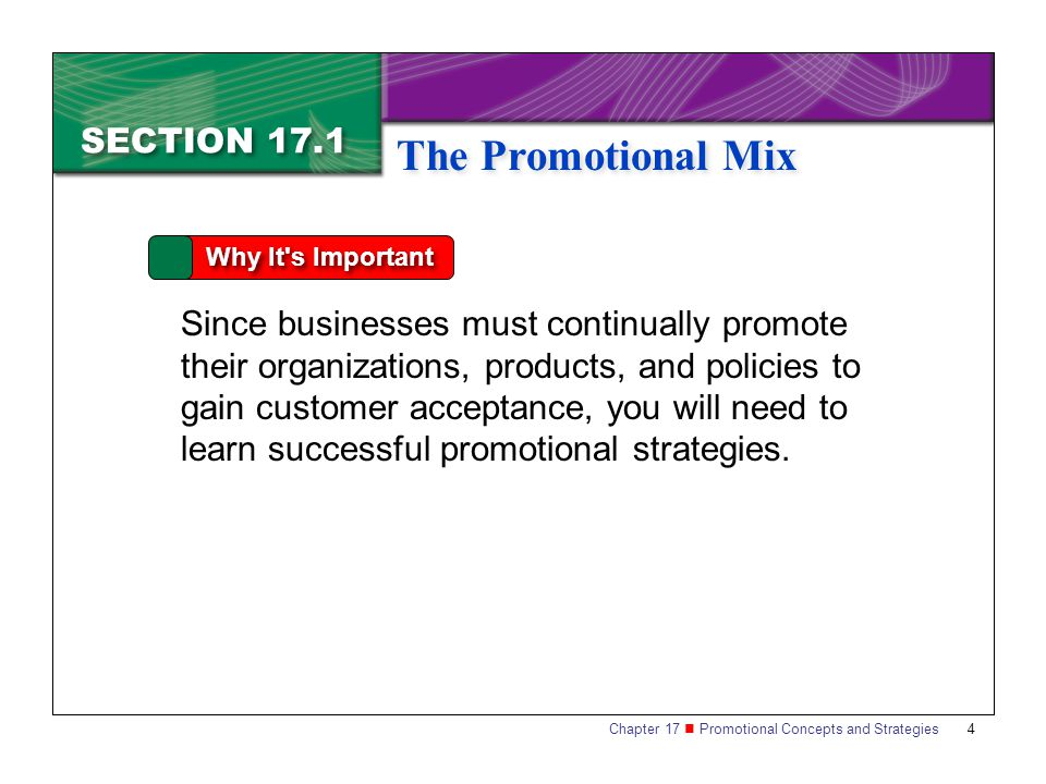 Chapter 17 Promotional Concepts and Strategies SECTION 17.1 The Promotional Mix 4 SECTION 17.1 The Promotional Mix Why It s Important Since businesses must continually promote their organizations, products, and policies to gain customer acceptance, you will need to learn successful promotional strategies.