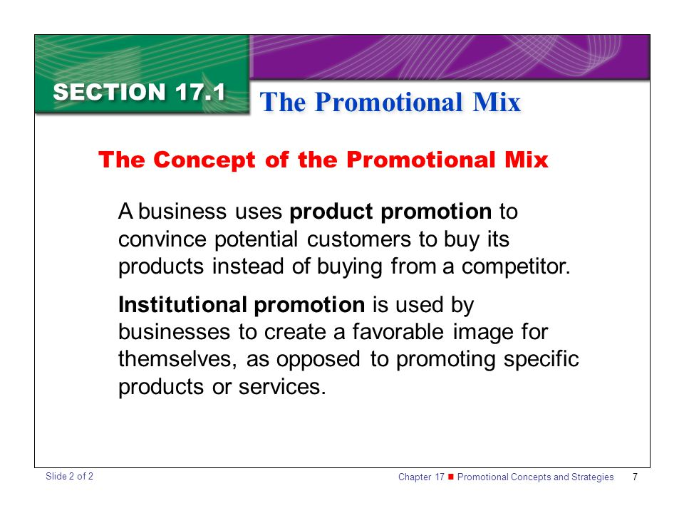 Chapter 17 Promotional Concepts and Strategies SECTION 17.1 The Promotional Mix 7 SECTION 17.1 The Promotional Mix The Concept of the Promotional Mix A business uses product promotion to convince potential customers to buy its products instead of buying from a competitor.