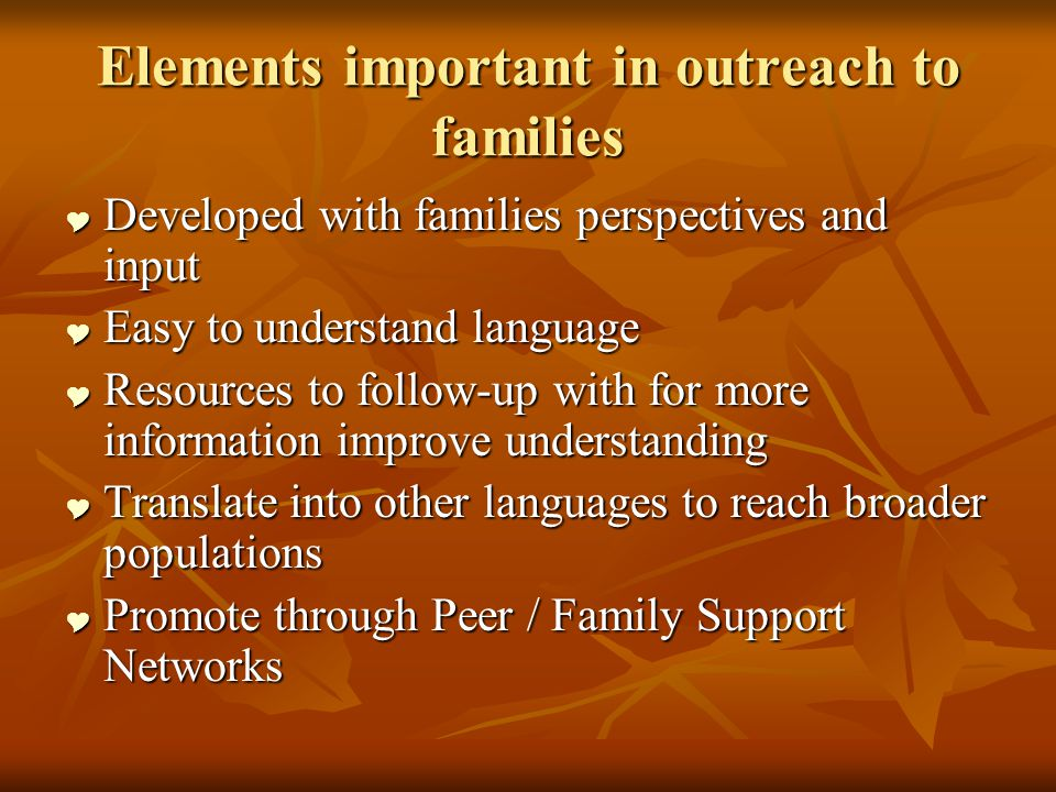 Elements important in outreach to families Developed with families perspectives and input Developed with families perspectives and input Easy to understand language Easy to understand language Resources to follow-up with for more information improve understanding Resources to follow-up with for more information improve understanding Translate into other languages to reach broader populations Translate into other languages to reach broader populations Promote through Peer / Family Support Networks Promote through Peer / Family Support Networks