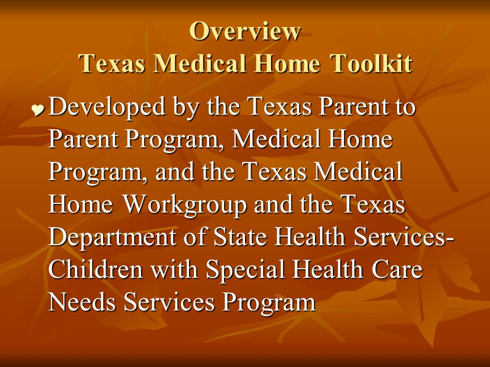 Overview Texas Medical Home Toolkit Developed by the Texas Parent to Parent Program, Medical Home Program, and the Texas Medical Home Workgroup and the Texas Department of State Health Services- Children with Special Health Care Needs Services Program Developed by the Texas Parent to Parent Program, Medical Home Program, and the Texas Medical Home Workgroup and the Texas Department of State Health Services- Children with Special Health Care Needs Services Program