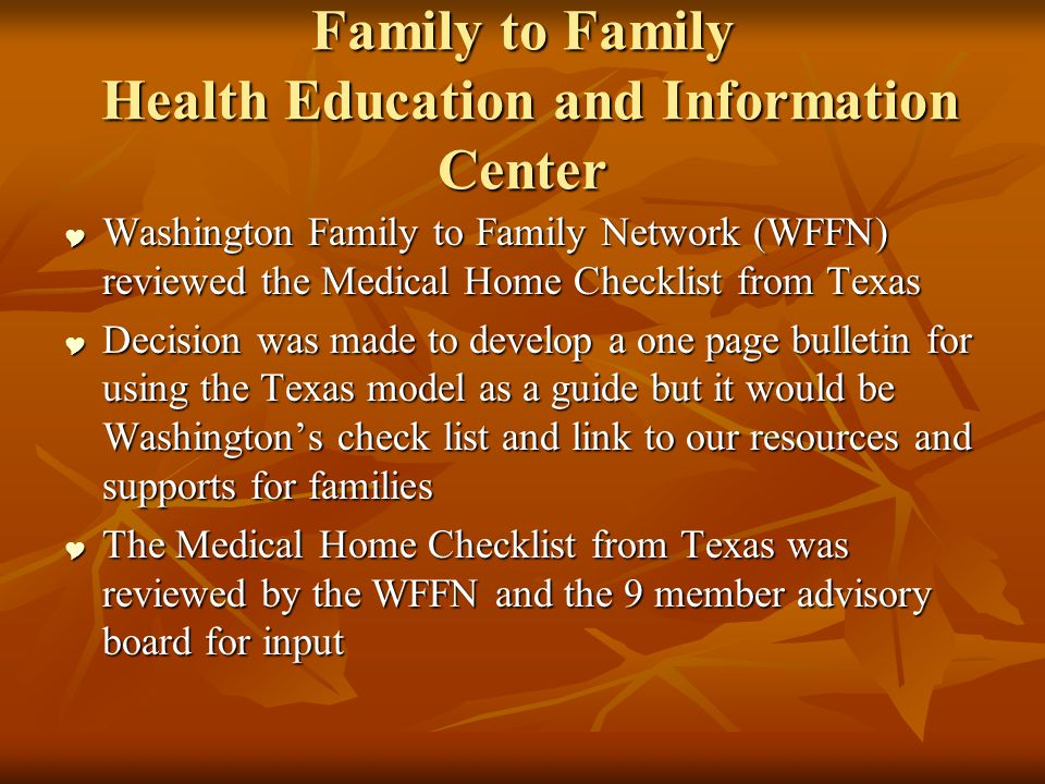Family to Family Health Education and Information Center Washington Family to Family Network (WFFN) reviewed the Medical Home Checklist from Texas Washington Family to Family Network (WFFN) reviewed the Medical Home Checklist from Texas Decision was made to develop a one page bulletin for using the Texas model as a guide but it would be Washingtons check list and link to our resources and supports for families Decision was made to develop a one page bulletin for using the Texas model as a guide but it would be Washingtons check list and link to our resources and supports for families The Medical Home Checklist from Texas was reviewed by the WFFN and the 9 member advisory board for input The Medical Home Checklist from Texas was reviewed by the WFFN and the 9 member advisory board for input