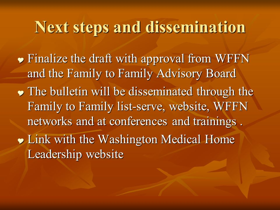 Next steps and dissemination Finalize the draft with approval from WFFN and the Family to Family Advisory Board Finalize the draft with approval from WFFN and the Family to Family Advisory Board The bulletin will be disseminated through the Family to Family list-serve, website, WFFN networks and at conferences and trainings.