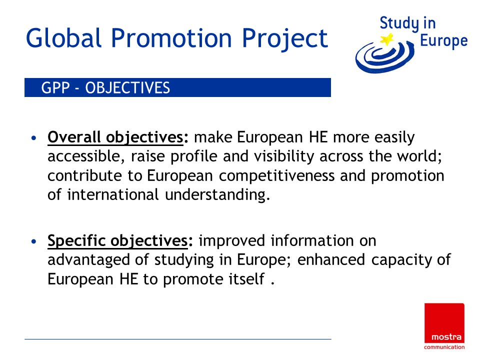 Global Promotion Project Overall objectives: make European HE more easily accessible, raise profile and visibility across the world; contribute to European competitiveness and promotion of international understanding.