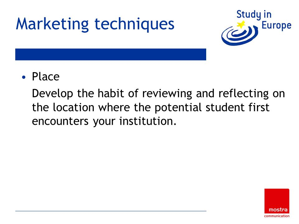 Marketing techniques Place Develop the habit of reviewing and reflecting on the location where the potential student first encounters your institution.