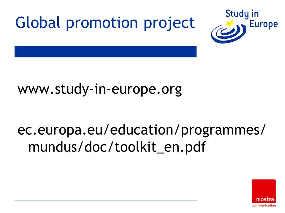 Global promotion project www.study-in-europe.org ec.europa.eu/education/programmes/ mundus/doc/toolkit_en.pdf